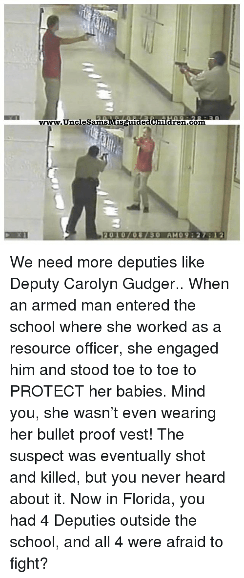 Memes, School, and Florida: 30  www.UncleSamsMisguide  dren.com  2010708730 AM09 27:12 We need more deputies like Deputy Carolyn Gudger.. When an armed man entered the school where she worked as a resource officer, she engaged him and stood toe to toe to PROTECT her babies. Mind you, she wasn't even wearing her bullet proof vest! The suspect was eventually shot and killed, but you never heard about it. Now in Florida, you had 4 Deputies outside the school, and all 4 were afraid to fight?