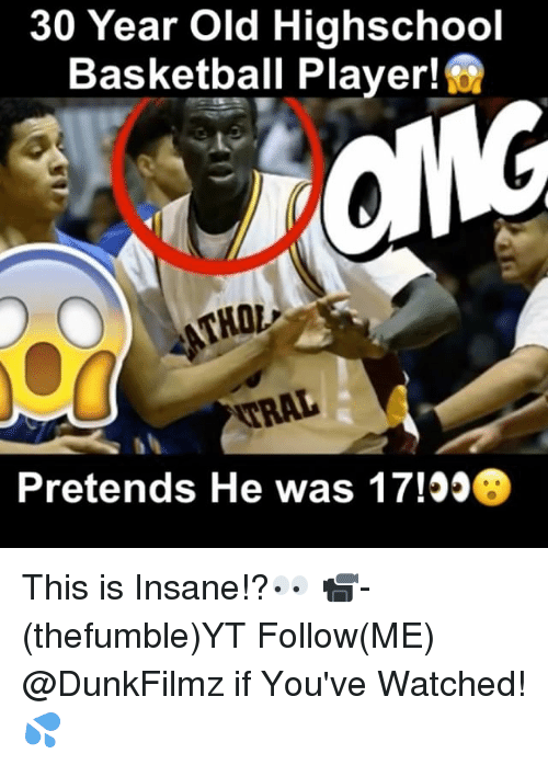 Basketball, Memes, and 🤖: 30 Year Old Highschool  Basketball Player!  Pretends He was 17! This is Insane!?👀 📹-(thefumble)YT Follow(ME) @DunkFilmz if You've Watched!💦