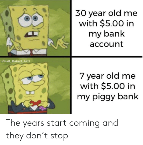 bank account: 30 year old me  with $5.00 in  my bank  account  u/Half_Baked 420  7 year old me  with $5.00 in  my piggy bank The years start coming and they don't stop