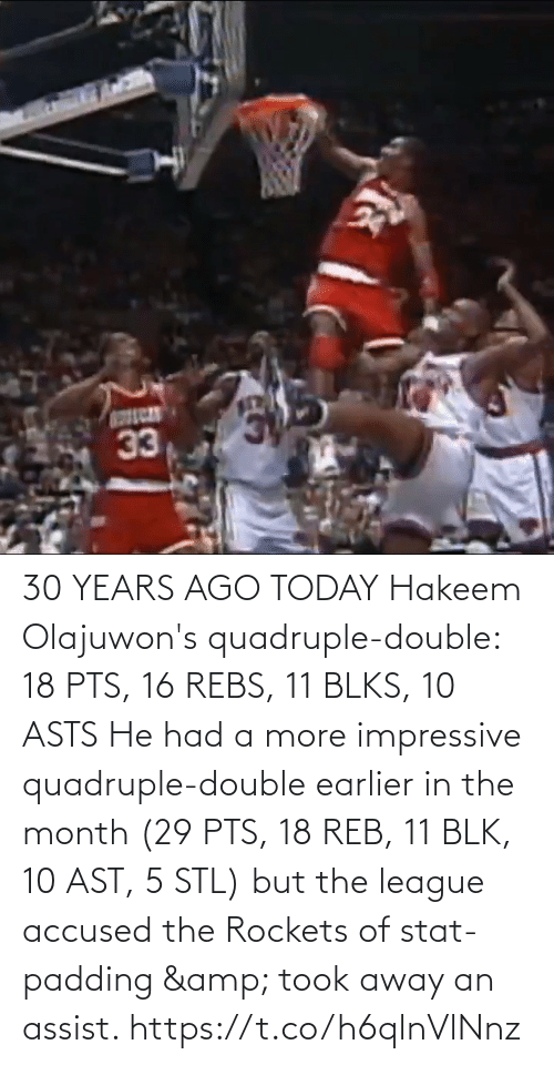 He Had: 30 YEARS AGO TODAY Hakeem Olajuwon's quadruple-double: 18 PTS, 16 REBS, 11 BLKS, 10 ASTS   He had a more impressive quadruple-double earlier in the month (29 PTS, 18 REB, 11 BLK, 10 AST, 5 STL) but the league accused the Rockets of stat-padding & took away an assist. https://t.co/h6qlnVlNnz