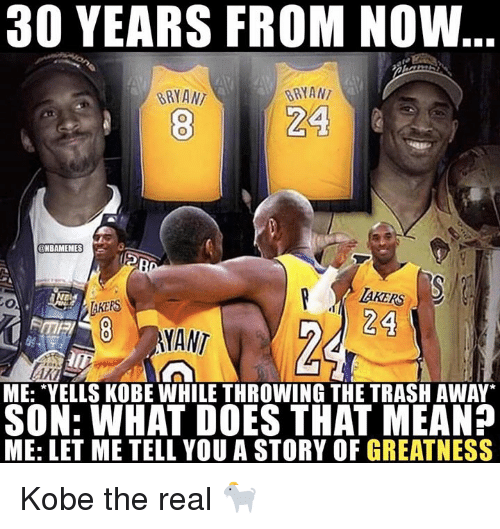 "Nba, Trash, and Kobe: 30 YEARS FROM NOW  BRYANT  BRYAN  24  NBAMEMES  AKERS  24  TAKERS  8 MANT  FME  ME: ""YELLS KOBE WHILE THROWING THE TRASH AWAY  SON: WHAT DOES THAT MEAN?  ME: LET ME TELL YOU A STORY OF GREATNESS Kobe the real 🐐"