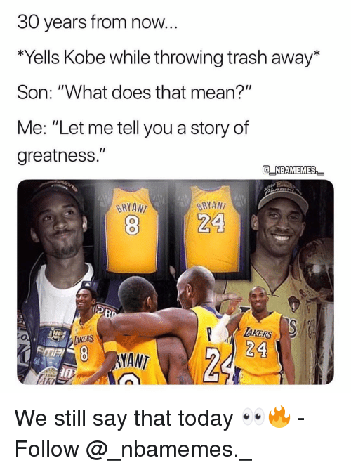 "Memes, Trash, and Kobe: 30 years from now.  Yells Kobe while throwing trash away*  Son: ""What does that mean?""  Me: ""Let me tell you a story of  greatness.""  G NBAMEMES  BRYANT  BRYAN  AKERS  24  8 NANT  ARI We still say that today 👀🔥 - Follow @_nbamemes._"