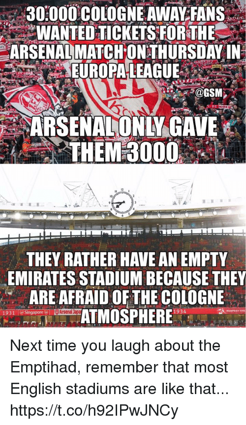 Arsenal, Memes, and Emirates: 30000 COLOGNE AWAY FANS  WANTED TICKETS FORTHE  ARSENAL MATCHONTHURSDAY IN  UROPALEAGUE  ARSENALONLY GAVE  THEM 3000  12  10  THEY RATHER HAVE AN EMPTY  EMIRATES STADIUM BECAUSE THE  ARE AFRAID OF THE COLOGNE  ATMOSPHERE  1931  ▽Arsenal  1934 Next time you laugh about the Emptihad, remember that most English stadiums are like that... https://t.co/h92IPwJNCy