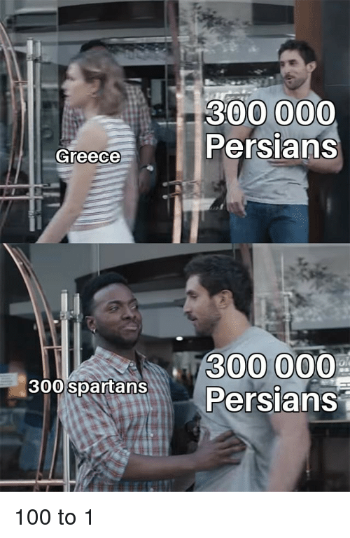 spartans: 300000  Persians  Greece  300000  300 spartans 100 to 1