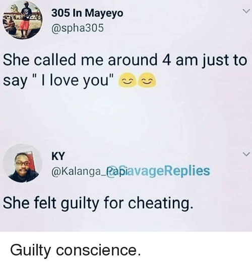 "Conscience: 305 In Mayeyo  @spha305  She called me around 4 am just to  say "" I love you""  KY  @Kalanga_PapiavageReplies  She felt guilty for cheating Guilty conscience."