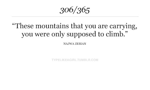 """carrying: 306/365  """"These mountains that you are carrying  you were only supposed to climb.""""  NAJWA ZEBIAN  TYPELIKEAGIRL.TUMBLR.COM"""