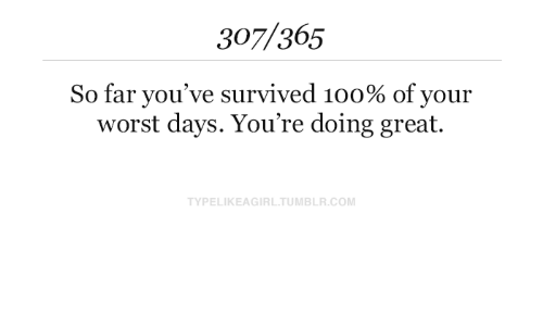 survived: 307/365  So far you've survived 100% of your  worst days. You're doing great.  TYPELIKEAGIRL.TUMBLR.COM