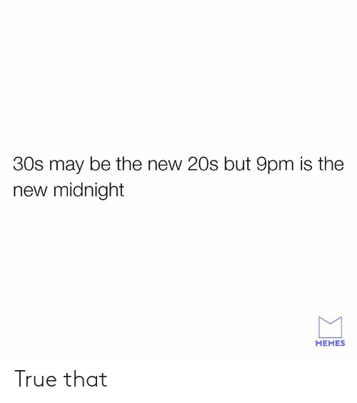 True That: 30s may be the new 20s but 9pm is the  new midnight  MEMES True that