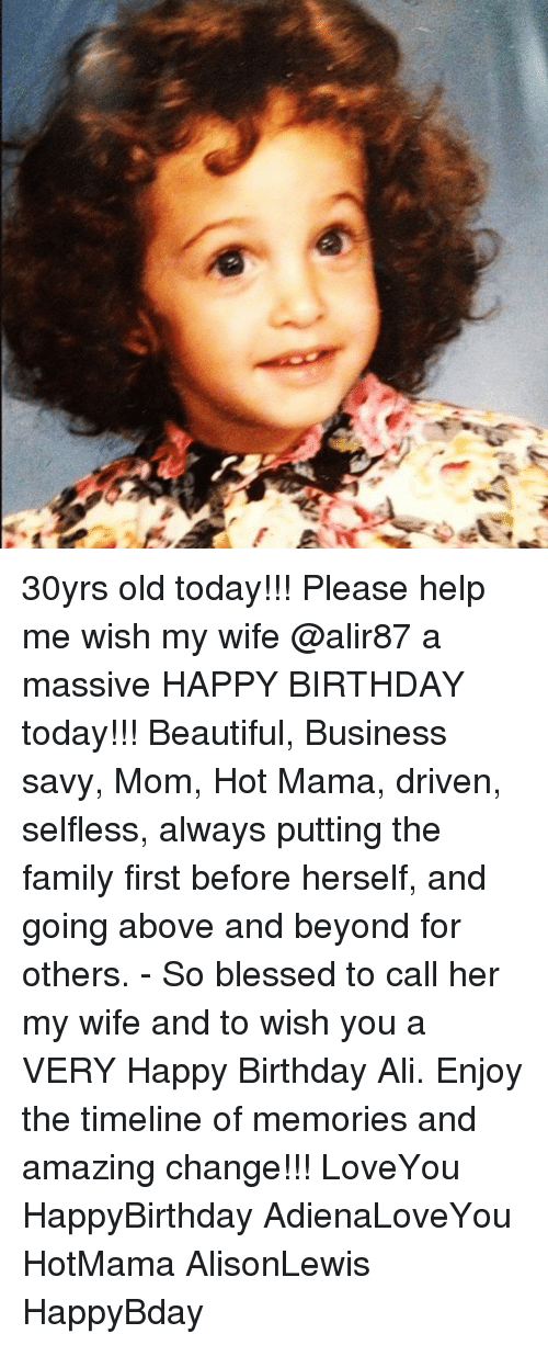 So Blessed: 30yrs old today!!! Please help me wish my wife @alir87 a massive HAPPY BIRTHDAY today!!! Beautiful, Business savy, Mom, Hot Mama, driven, selfless, always putting the family first before herself, and going above and beyond for others. - So blessed to call her my wife and to wish you a VERY Happy Birthday Ali. Enjoy the timeline of memories and amazing change!!! LoveYou HappyBirthday AdienaLoveYou HotMama AlisonLewis HappyBday