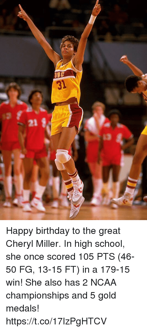 ncaa championships: 31  21  13 Happy birthday to the great Cheryl Miller.   In high school, she once scored 105 PTS (46-50 FG, 13-15 FT) in a 179-15 win!   She also has 2 NCAA championships and 5 gold medals! https://t.co/17lzPgHTCV