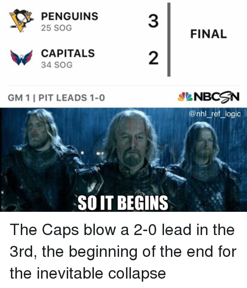 sog: 31 FINAL  PENGUINS  25 SOG  CAPITALS  34 SOG  2  GM 1 I PIT LEADS 1-0  NBC N  @nhl_ref_logic  SO IT BEGINS The Caps blow a 2-0 lead in the 3rd, the beginning of the end for the inevitable collapse