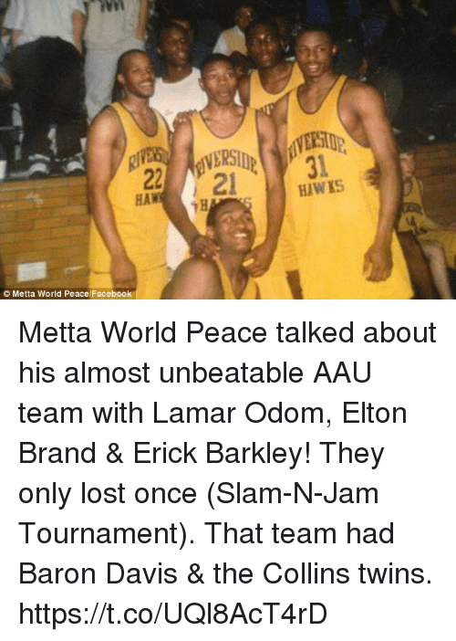 Baron Davis: 31  HAWIS  HAW  Metta World Peace Facebook Metta World Peace talked about his almost unbeatable AAU team with Lamar Odom, Elton Brand & Erick Barkley!   They only lost once (Slam-N-Jam Tournament). That team had Baron Davis & the Collins twins. https://t.co/UQl8AcT4rD
