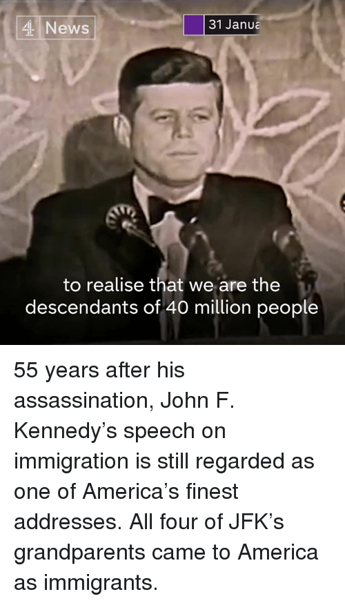 John F. Kennedy: 31 Janua  4 News  to realise that we are the  descendants of 40 million people 55 years after his assassination, John F. Kennedy's speech on immigration is still regarded as one of America's finest addresses.  All four of JFK's grandparents came to America as immigrants.