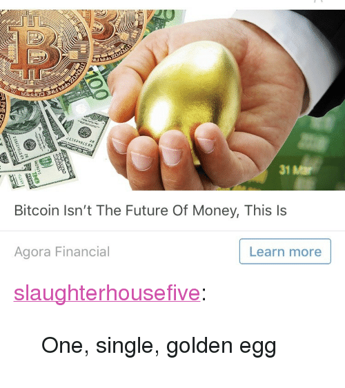 """Bitcoin: 31 Mar  Bitcoin Isn't The Future Of Money, This ls  Agora Financial  Learn more <p><a href=""""http://slaughterhousefive.tumblr.com/post/172603497761/one-single-golden-egg"""" class=""""tumblr_blog"""">slaughterhousefive</a>:</p> <blockquote><p>One, single, golden egg</p></blockquote>"""