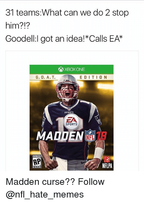 maddening: 31 teams:What can we do 2 stop  him?  Goodell:l got an idea! Calls EAK  XBox ONE  G. O. A.T. EDITION  PATRIOTS  EA  SPORTS  IN NFL  RP  NFLPA  ESRB Madden curse?? Follow @nfl_hate_memes