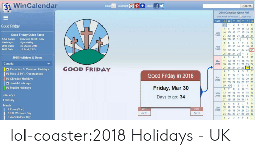 Misc: 31 WinCalendar  Emai Bookmark  Search  2018 Calendar Quick Ref  Click month for Hoidays Start Mon  2018 S MTWT FS  31 1 2 3 4 5 6  7 89 10 11 12 13  Jan 14 15 16 17 18 19 20  2018 21 22 23 24 25 26 27  28 29 30 31 1 2 3  4 5 6 7 8 9 10  Feb 12 13 14 15 16 17  2018 18 19 20 21 22 23 24  25 26 27 28 1 2 3  4 5 6 7 8 9 10  Mar 11 12 13 14 15 16 17  2018 18 19 20 21 22 23 24  Good Friday  Good Friday Quick Facts  AKA Name:  Hashtags:  2018 Date:  2019 Date:  Holy and Great Friday  #goodfriday  30 March, 2018  19 April, 2019  2018 Holidays & Dates  Canada  GOOD FRIDAY  25 26 27 28 29 30 31  Canadian & Common Holidays  Misc. & Inťl. Observances  1 2 3 4 5 6 7  8 9 10 11 12 13 14  15 16 17 18 19 20 21  22 23 24 25 26 27 28  Good Friday in 2018  Friday, Mar 30  Days to go: 34  1 Christian Holidays  Apr  2018  Jewish Holidays  Muslim Holidays  29 30 1 2 3 4 5  6 7 89 10 1 12  May 13 14 15 16 17 18 19  2018 20 21 22 23 24 25 26  27 28 29 30 31 1 2  January+  February +  March-  1 Purim (Start)  8 IntL. Women's Day  8 World Kidney Day  Jun 10 11 12 13 14 15 16  2018 17 18 19 20 21 22 23  24 25 26 27 28 29 30  1 2 3 4 5 6 7  2017  2019  Apr 14  Apr 19 lol-coaster:2018 Holidays - UK