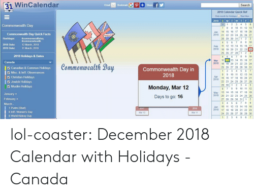 Misc: 31 WinCalendar  Email  Bookmark  Search  2018 Calendar Quick Ref  Click month for Holidays Start Mon  31 1 2 3 4 5 6  7 8 9 10 11 12 13  Jan 14 15 16 17 18 19 20  2018 2 22 23 24 25 26 27  28 29 30 31 1 2 3  4 5 6 7 8 9 10  Feb 11 12 13 14 15 16 17  2018 18 19 20 21 22 23 24  25 26 27 28 1 23  4 5 6 78 9 10  Mar 11 12 13 14 15 16 17  Commonwealth Day  Commonwealth Day Quick Facts  Hashtags: commonwhealth  2018 Date:  #commonwealthday,  12 March, 2018  11 March, 2019  2019 Date:  2018 Holidays & Dates  Canada  Canadian & Common Holidays  Misc. & Int'l. Observances  Commonwealth Day  Commonwealth Day in  2018  2018 18 19 20 21 22 23 24  25 26 27 28 29 30 31  8 9 10 11 12 13 14  2 Christian Holidays  Apr  20  2478 15 1 17 18 19 20 21  Jewish Holidays  Muslim Holidays  Monday, Mar 12  Days to go: 16  22 23 24 25 26 27 28  29 30 12 3 4 5  6 7 8 9 10 11 12  May 13 14 15 16 17 18 19  2018 20 21 22 23 24 25 26  27 28 29 30 31 1 2  January  February +  March  1 Purim (Start)  8 Intl. Women's Day  8 World Kidney Day  Jun 10 11 12 13 14 15 16  2018 17 18 19 20 21 22 23  24 25 26 27 28 29 30  2019  Mar 13  Mar 11  1 2 3 4 5 6 lol-coaster:  December 2018 Calendar with Holidays - Canada