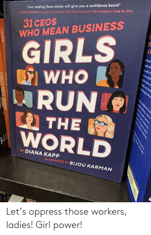 """Were Through: 31CEOS  WHO MEAN BUSINESS  """"Just reading these stories will give you a confidence boost!""""  -CLAIRE SHIPMAN, coauthor of the New York Times bestseller The Confidence Code for Girls  Fime  GIRLS  E WHO  RUN  PL  CAN  ld him bo  s amily was  I5 an addict, im  her was a myster  hat his name wa  ash, very kovin  were through with ra  U  C THE  H WORLD  ofE  BY DIANA KAPP  ILLUSTRATED BY BIJOU KARMAN  wEINKIN  sable, finding a way to  t that he's grown up in a  insaid K's only when he's  Jarrett can beginto piece  gh his childhood tryin  with his mother, tracking  dir about growing up in  ing the people who help  JONES  RLESS PUBLIC SPEAKING Let's oppress those workers, ladies! Girl power!"""