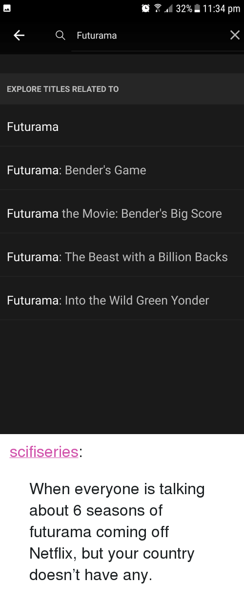 """Off: .. 32%  1 1 :34 pm  Futurama  EXPLORE TITLES RELATED TO  Futurama  Futurama: Bender's Game  Futurama the Movie: Bender's Big Score  Futurama: The Beast with a Billion Backs  Futurama: Into the Wild Green Yonder <p><a href=""""http://scifiseries.tumblr.com/post/162488717149/when-everyone-is-talking-about-6-seasons-of"""" class=""""tumblr_blog"""">scifiseries</a>:</p>  <blockquote><p>When everyone is talking about 6 seasons of futurama coming off Netflix, but your country doesn't have any.</p></blockquote>"""