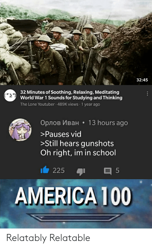 Relatably: 32:45  32 Minutes of Soothing, Relaxing, Meditating  World War 1 Sounds for Studying and Thinking  The Lone Youtuber 489K views 1 year ago  Орлов Иван . 13 hours ago  Pauses vid  >Still hears gunshots  Oh right, im in school  225 5  AMERICA 100 Relatably Relatable