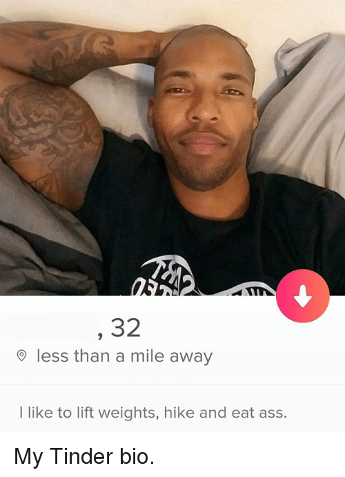 Ass, Tinder, and Dank Memes: 32  9 less than a mile away  I like to lift weights, hike and eat ass. My Tinder bio.