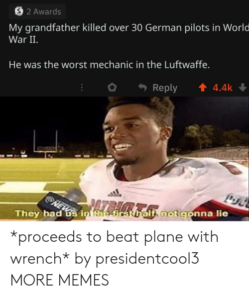 mechanic: 32 Awards  My grandfather killed over 30 German pilots in World  War II.  He was the worst mechanic in the Luftwaffe.  t4.4k  Reply  NEW  They had s in the-first hali not gonna lie *proceeds to beat plane with wrench* by presidentcool3 MORE MEMES
