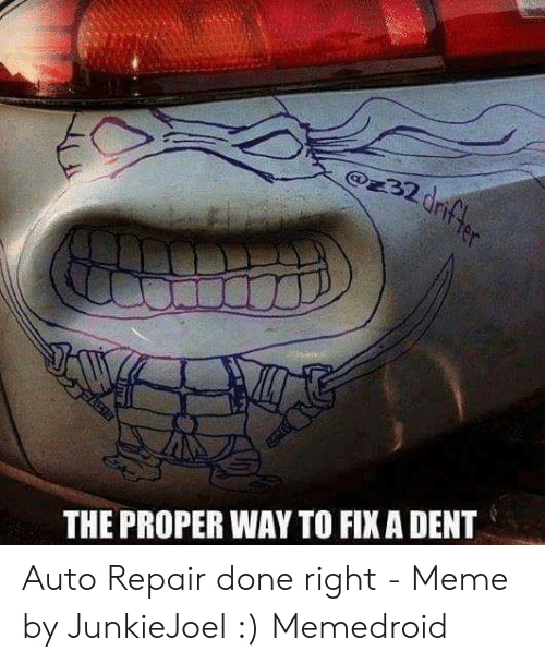 Car Repair Meme: 32 dr  THE PROPER WAY TO FIXA DENT Auto Repair done right - Meme by JunkieJoel :) Memedroid