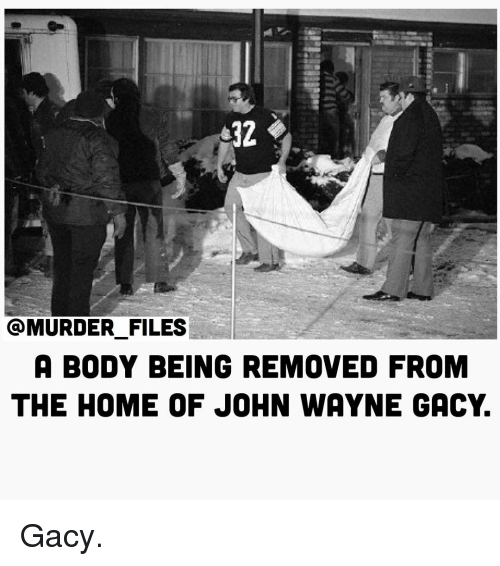 Memes, John Wayne, and 🤖: 32  MURDER FILES  A BODY BEING REMOVED FROM  THE HOME OF JOHN WAYNE GACY Gacy.