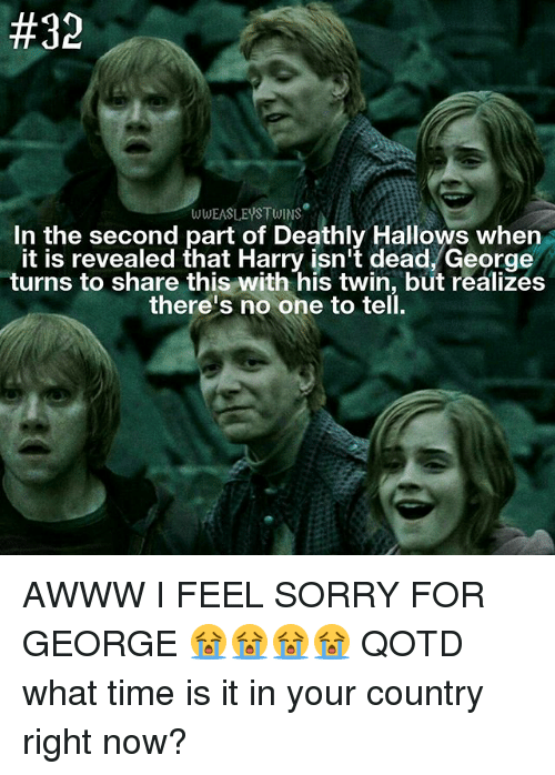 Memes, Sorry, and Time:  #32  WWEASLEYSTWINS  In the second part of Deathly Hallows when  it is revealed that Harry isn't dead, George  turns to share this with his twin, but realizes  there's no one to tell. AWWW I FEEL SORRY FOR GEORGE 😭😭😭😭 QOTD what time is it in your country right now?