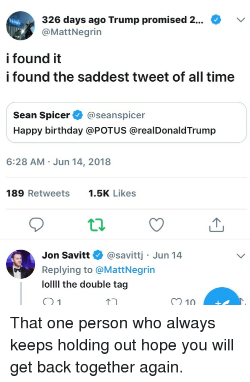 Seanspicer: 326 days ago Trump promised 2...  @MattNegrin  i found it  i found the saddest tweet of all time  Sean Spicer@seanspicer  Happy birthday @POTUS @realDonaldTrump  6:28 AM Jun 14, 2018  189 Retweets .5K Likes  Jon Savitt @savittj Jun 14  Replying to @MattNegrin  lollll the double tag  m 10