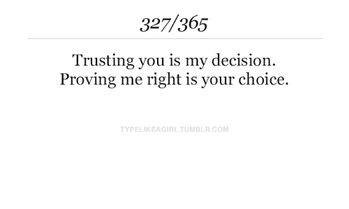 Proving: 327/365  Trusting you is my decision  Proving me right is your choice.  TYPELIKEAGIRL.TUMBLR.COM