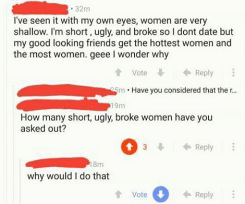 good looking: 32m  I've seen it with my own eyes, women are very  shallow. I'm short, ugly, and broke so I dont date but  my good looking friends get the hottest women and  the most women. geee I wonder why  t Vote  tVoteReply  5m Have you considered that ther...  19m  How many short, ugly, broke women have you  asked out?  3Reply  8m  why would I do that  tVote  0  Reply
