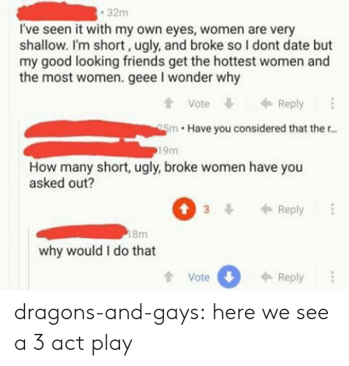 Dragons: 32m  I've seen it with my own eyes, women are very  shallow. I'm short, ugly, and broke so I dont date but  my good looking friends get the hottest women and  the most women. geee I wonder why  t Vote  tVoteReply  5m Have you considered that ther...  19m  How many short, ugly, broke women have you  asked out?  3Reply  8m  why would I do that  tVote  0  Reply dragons-and-gays: here we see a 3 act play
