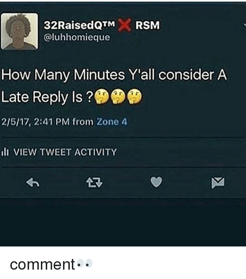 Memes, 🤖, and How: 32RaisedQTMRSM  @luhhomieque  How Many Minutes Y'all consider A  Late Reply Is?  2/5/17, 2:41 PM from Zone 4  lI VIEW TWEET ACTIVITY comment👀
