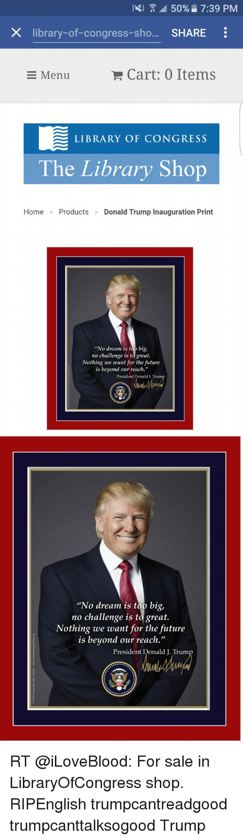 """Donald Trump Inauguration: 33 50% 7:39 PM  X library-of-congress-sho  SHARE  Cart: 0 Items  E Menu  LIBRARY OF CONGRESS  The Library Shop  Home Products  Donald Trump Inauguration Print  """"No dream is too big,  no challenge is to great.  Nothing we want for the future  is beyond our reach.""""  President Donald Trum   """"No dream is too big,  no challenge is to great.  Nothing we want for the future  is beyond our reach.  President Donald J. Trum RT @iLoveBlood: For sale in LibraryOfCongress shop. RIPEnglish trumpcantreadgood trumpcanttalksogood Trump"""