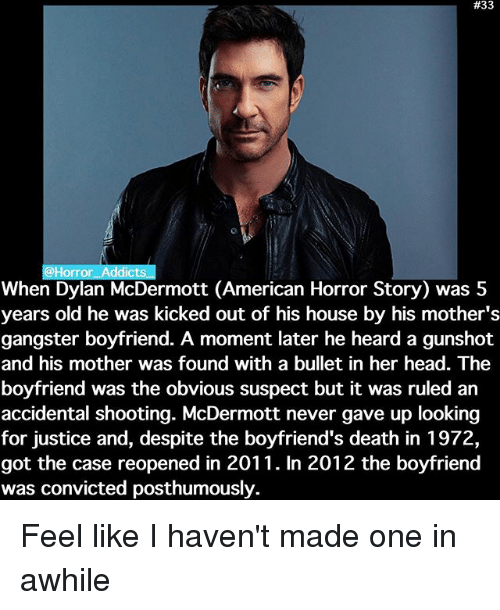 1972:  #33  @Horror Addicts  When Dylan McDermott (American Horror Story) was 5  years old he was kicked out of his house by his mother's  gangster boyfriend. A moment later he heard a gunshot  and his mother was found with a bullet in her head. The  boyfriend was the obvious suspect but it was ruled an  accidental shooting. McDermott never gave up looking  for justice and, despite the boyfriend's death in 1972,  got the case reopened in 2011. In 2012 the boyfriend  was convicted posthumously. Feel like I haven't made one in awhile