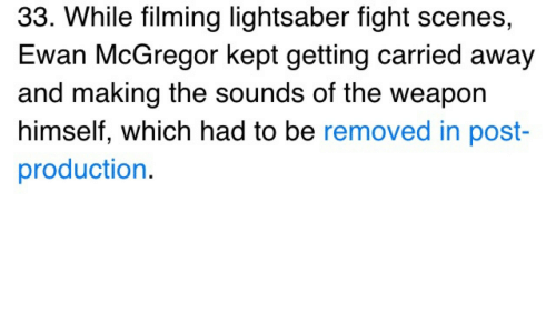 the sounds: 33. While filming lightsaber fight scenes,  Ewan McGregor kept getting carried away  and making the sounds of the weapon  himself, which had to be removed in post  production.