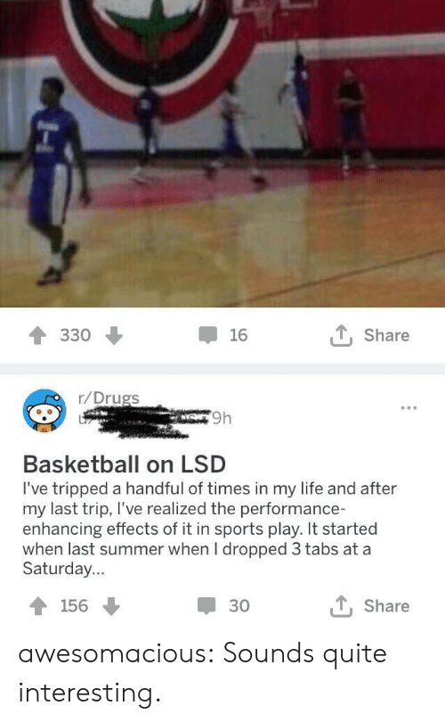 tripped: 330  16  t, Share  r/Drugs  9h  Basketball on LSD  I've tripped a handful of times in my life and after  my last trip, I've realized the performance-  enhancing effects of it in sports play. It started  when last summer when I dropped 3 tabs at a  Saturday...  156  30  t, Share awesomacious:  Sounds quite interesting.