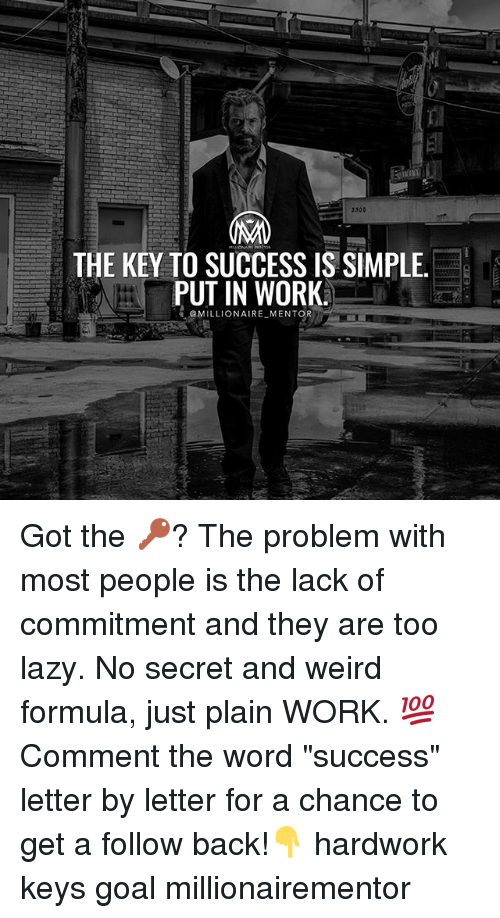 """Lazy, Memes, and Weird: 3300  THE KEY TO SUCCESS IS SIMPLE  PUT IN WORK  @MILLIONAIRE MENTOR Got the 🔑? The problem with most people is the lack of commitment and they are too lazy. No secret and weird formula, just plain WORK. 💯 Comment the word """"success"""" letter by letter for a chance to get a follow back!👇 hardwork keys goal millionairementor"""