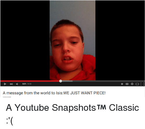 Youtubeable: 331  830  A message from the world to lsis WE JUST WANT PIECE! A Youtube Snapshots™ Classic :'(