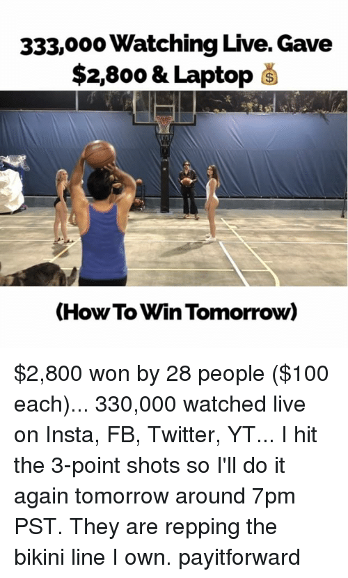 repping: 333,000 Watching Live. Gave  $2,800 & Laptop  (How To Win Tomorrow) $2,800 won by 28 people ($100 each)... 330,000 watched live on Insta, FB, Twitter, YT... I hit the 3-point shots so I'll do it again tomorrow around 7pm PST. They are repping the bikini line I own. payitforward