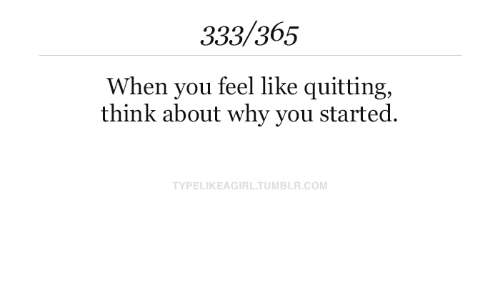 Quitting: 333/365  When you feel like quitting,  think about why you started.  TYPELIKEAGIRL.TUMBLR.COM