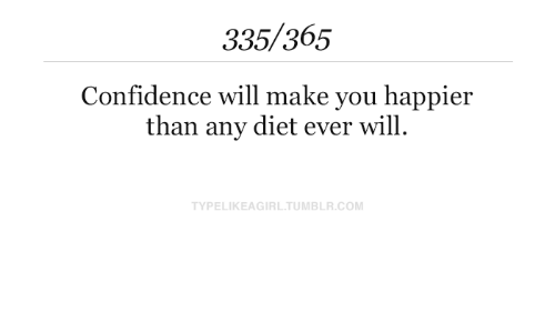 Diet: 335/365  Confidence will make you happier  than any diet ever will  TYPELIKEAGIRL.TUMBLR.COM