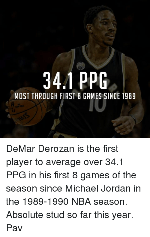 DeMar DeRozan, Jordans, and Memes: 34.1 PPG  MOST THROUGH FIRST 8 GAMES SINCE 1989 DeMar Derozan is the first player to average over 34.1 PPG in his first 8 games of the season since Michael Jordan in the 1989-1990 NBA season.   Absolute stud so far this year.   Pav
