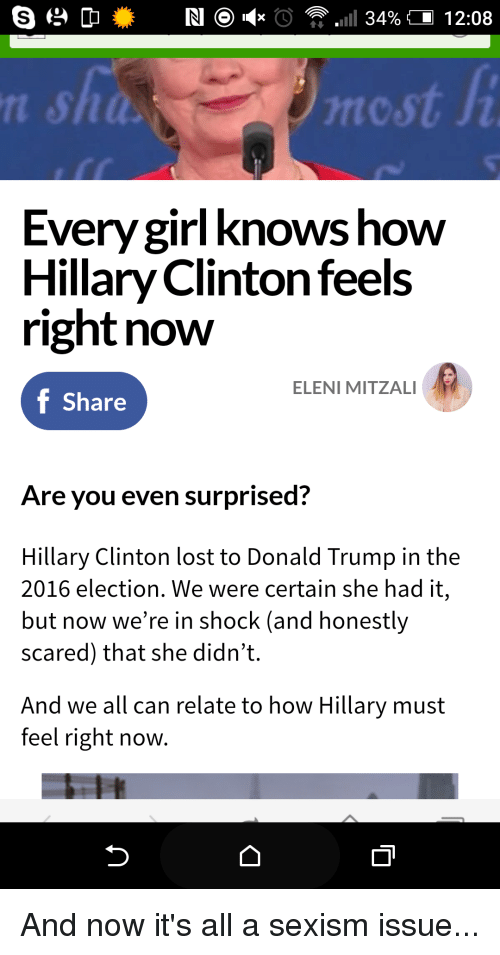 Donald Trump, Girls, and Hillary Clinton: 34% 12:08  Every girl knows how  Hillary Clinton feels  right now  ELENIMITZAL  f Share  Are you even surprised?  Hillary Clinton lost to Donald Trump in the  2016 election. We were certain she had it,  but now we're in shock (and honestly  scared) that she didn't  And we all can relate to how Hillary must  feel right now. And now it's all a sexism issue...