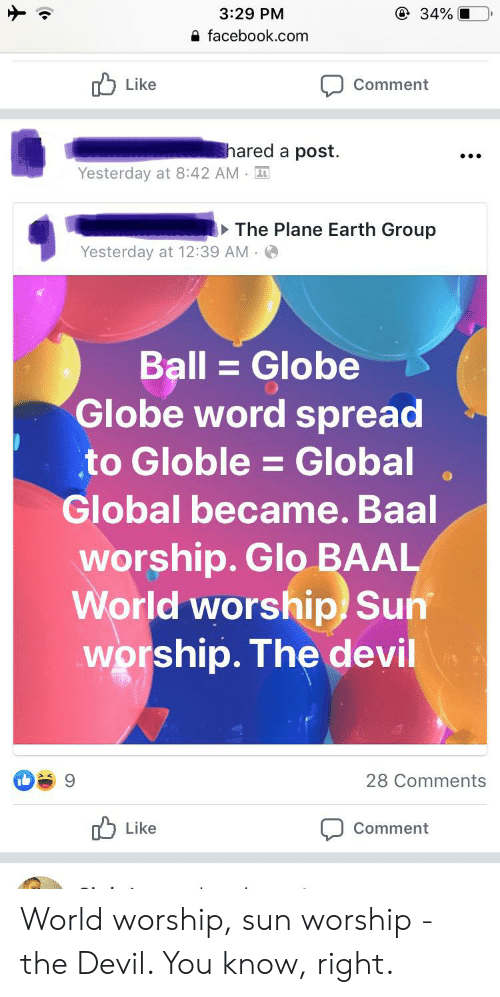 sun worship: @ 34%  3:29 PM  facebook.com  Like  Comment  hared a post.  Yesterday at 8:42 AM  The Plane Earth Group  Yesterday at 12:39 AM  Ball = Globe  Globe word spread  to Globle = Global  Global became. Baal  worship. Glo BAAL  World worship Sun  worship. The devil  28 Comments  Like  Comment World worship, sun worship - the Devil. You know, right.