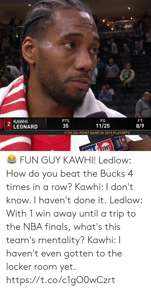 NBA Finals: 34  KAWHI  2  LEONARD  PTS  FG  FT  35  11/25  8/9  11TH 30+ POINT GAME IN 2019 PLAYOFFS  TNT 😂 FUN GUY KAWHI!  Ledlow: How do you beat the Bucks 4 times in a row? Kawhi: I don't know. I haven't done it.  Ledlow: With 1 win away until a trip to the NBA finals, what's this team's mentality? Kawhi: I haven't even gotten to the locker room yet.   https://t.co/c1gO0wCzrt