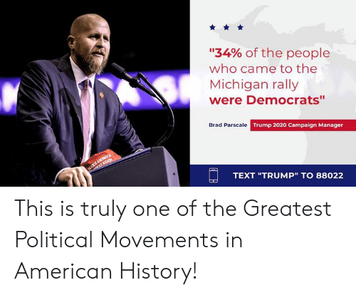 """rally: """"34% of the people  who came to the  Michigan rally  were Democrats""""  Brad Parscale Trump 2020 Campaign Manager  TEXT """"TRUMP"""" TO 88022 This is truly one of the Greatest Political Movements in American History!"""