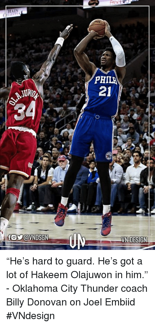 """Memes, Oklahoma City Thunder, and Oklahoma: 34  PHILA  21  VN DESIGNL """"He's hard to guard. He's got a lot of Hakeem Olajuwon in him."""" - Oklahoma City Thunder coach Billy Donovan on Joel Embiid  #VNdesign"""