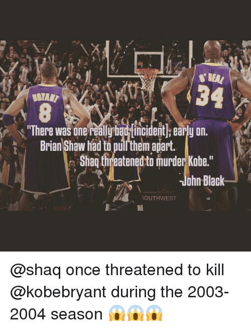 "Shaq, Sports, and Black: 34  ""There was one  reallybau Mincident early on.  Brian Shaw had to puithem apart.  Shaq threatened to murder Kobe.""  ohn Black  SOUTHWEST @shaq once threatened to kill @kobebryant during the 2003-2004 season 😱😱😱"